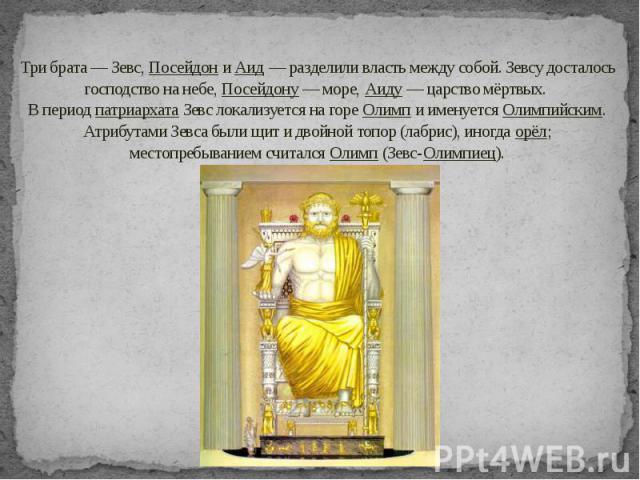 Три брата — Зевс, Посейдон и Аид— разделили власть между собой. Зевсу досталось господство на небе, Посейдону— море, Аиду— царство мёртвых. В период патриархата Зевс локализуется на горе Олимп и именуется Олимпийским. Атрибутами Зе…
