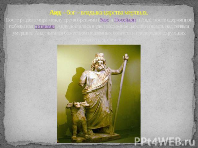 Аид – бог – владыка царства мертвых. После раздела мира между тремя братьями (Зевс и Посейдон и Аид), после одержанной победы над титанами Аиду досталось в удел подземное царство и власть над тенями умерших. Аид считался божеством подземных богатств…