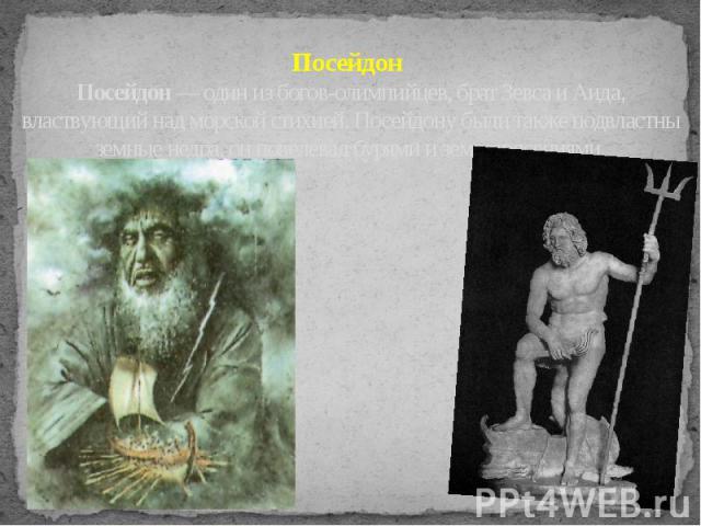 Посейдон Посейдон — один из богов-олимпийцев, брат Зевса и Аида, властвующий над морской стихией. Посейдону были также подвластны земные недра, он повелевал бурями и землетрясениями.