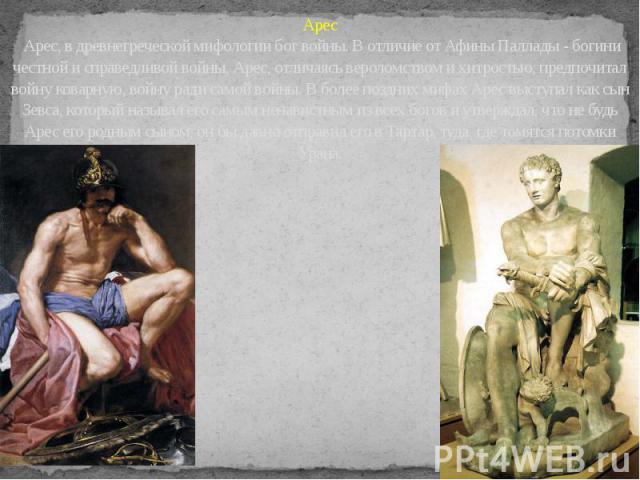 Арес Арес, в древнегреческой мифологии бог войны. В отличие от Афины Паллады - богини честной и справедливой войны, Арес, отличаясь вероломством и хитростью, предпочитал войну коварную, войну ради самой войны. В более поздних мифах Арес выступал как…