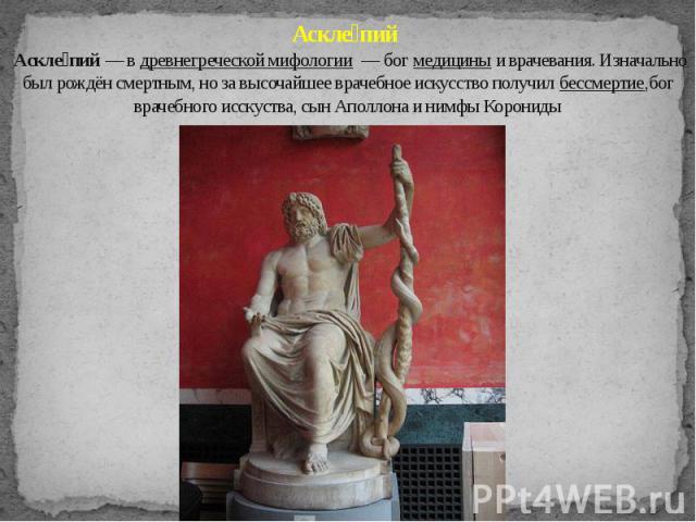 Аскле пий Аскле пий — в древнегреческой мифологии — бог медицины и врачевания. Изначально был рождён смертным, но за высочайшее врачебное искусство получил бессмертие,бог врачебного исскуства, сын Аполлона и нимфы Корониды