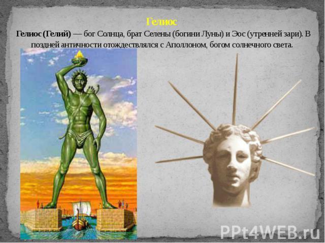 Гелиос Гелиос (Гелий) — бог Солнца, брат Селены (богини Луны) и Эос (утренней зари). В поздней античности отождествлялся с Аполлоном, богом солнечного света.