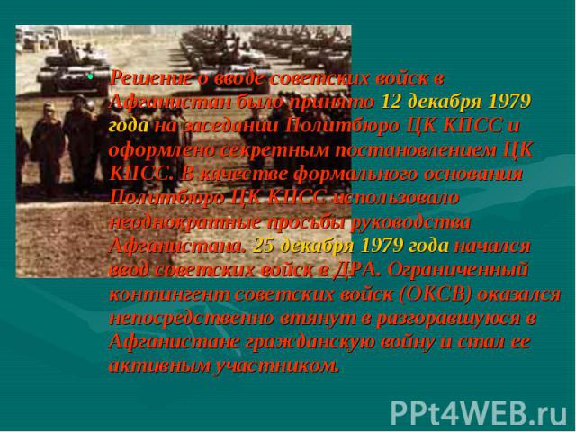 Решение о вводе советских войск в Афганистан было принято 12 декабря 1979 года на заседании Политбюро ЦК КПСС и оформлено секретным постановлением ЦК КПСС. В качестве формального основания Политбюро ЦК КПСС использовало неоднократные просьбы руковод…