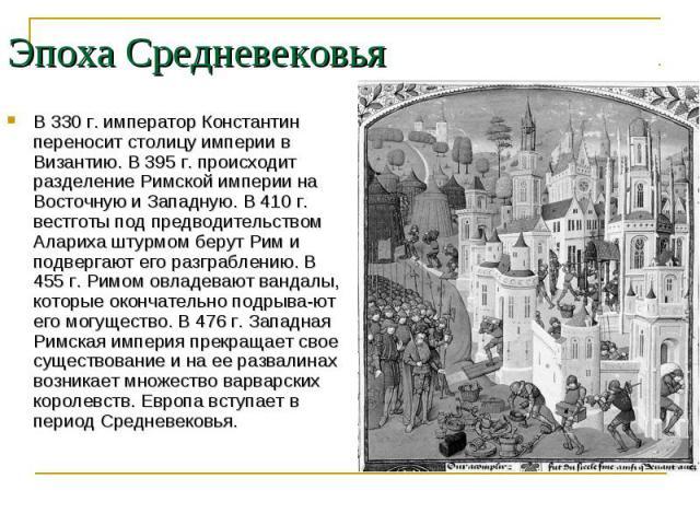В 330 г. император Константин переносит столицу империи в Византию. В 395 г. происходит разделение Римской империи на Восточную и Западную. В 410 г. вестготы под предводительством Алариха штурмом берут Рим и подвергают его разграблению. В 455 г. Рим…