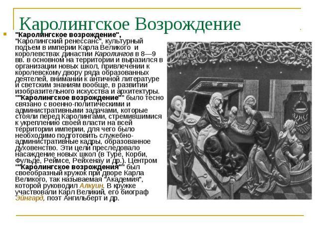"""""""Каролингское возрождение"""", """"Каролингский ренессанс"""", культурный подъем в империи Карла Великого и королевствах династии Каролингов в 8—9 вв. в основном на территории и выразился в организации новых школ, привлечении к королевско…"""