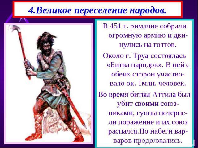 В 451 г. римляне собрали огромную армию и дви-нулись на готтов. В 451 г. римляне собрали огромную армию и дви-нулись на готтов. Около г. Труа состоялась «Битва народов». В ней с обеих сторон участво-вало ок. 1млн. человек. Во время битвы Аттила был …