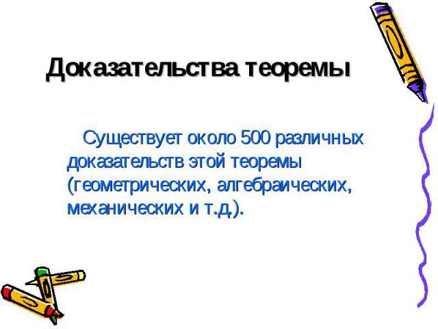 Доказательства теоремы Существует около 500 различных доказательств этой теоремы (геометрических, алгебраических, механических и т.д.).