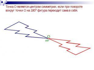 Точка О является центром симметрии, если при повороте вокруг точки О на 180° фиг