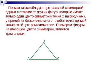 Прямая также обладает центральной симметрией, однако в отличие от других фигур,