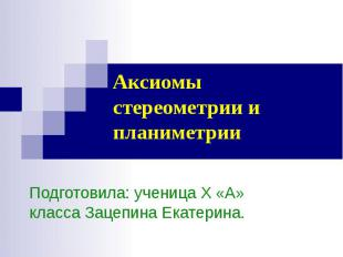 Аксиомы стереометрии и планиметрии Подготовила: ученица Х «А» класса Зацепина Ек