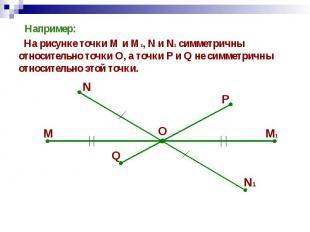 Например: Например: На рисунке точки М и М1, N и N1 симметричны относительно точ