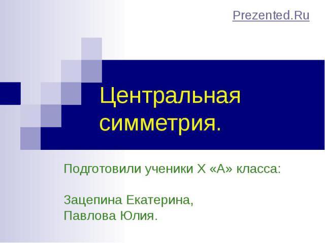 Подготовили ученики X «А» класса: Зацепина Екатерина, Павлова Юлия. Центральная симметрия.