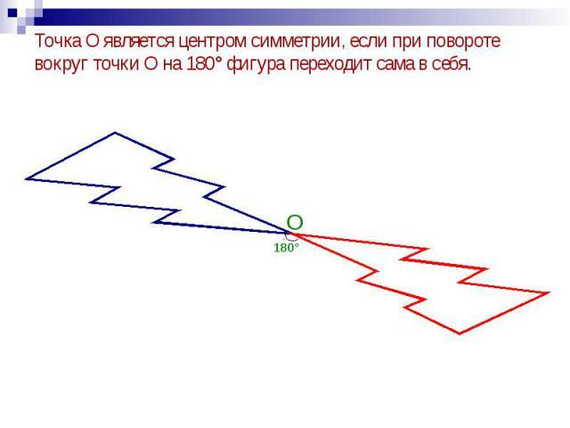 Точка О является центром симметрии, если при повороте вокруг точки О на 180° фигура переходит сама в себя. Точка О является центром симметрии, если при повороте вокруг точки О на 180° фигура переходит сама в себя.