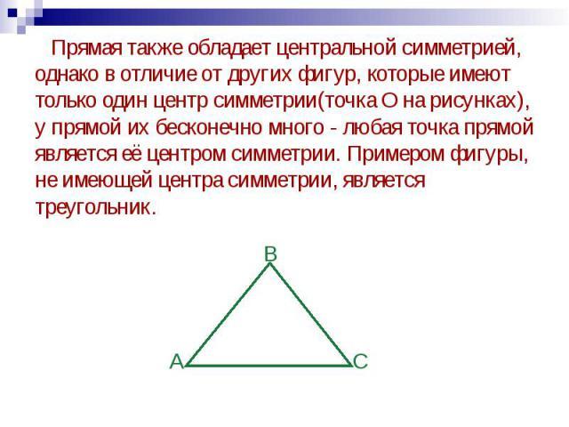 Прямая также обладает центральной симметрией, однако в отличие от других фигур, которые имеют только один центр симметрии(точка О на рисунках), у прямой их бесконечно много - любая точка прямой является её центром симметрии. Примером фигуры, не имею…