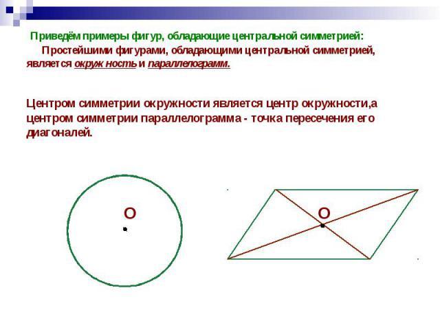 Приведём примеры фигур, обладающие центральной симметрией: Простейшими фигурами, обладающими центральной симметрией, является окружность и параллелограмм. Приведём примеры фигур, обладающие центральной симметрией: Простейшими фигурами, обладающими ц…