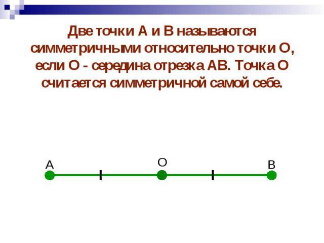 Две точки А и В называются симметричными относительно точки О, если О - середина отрезка АВ. Точка О считается симметричной самой себе. Две точки А и В называются симметричными относительно точки О, если О - середина отрезка АВ. Точка О считается си…