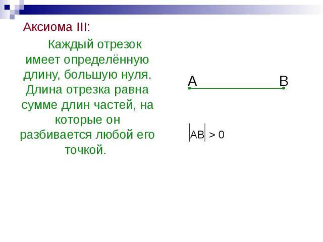 Аксиома III: Аксиома III: Каждый отрезок имеет определённую длину, большую нуля. Длина отрезка равна сумме длин частей, на которые он разбивается любой его точкой.