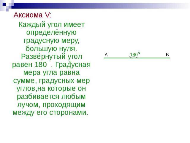 Аксиома V: Аксиома V: Каждый угол имеет определённую градусную меру, большую нуля. Развёрнутый угол равен 180 . Градусная мера угла равна сумме, градусных мер углов,на которые он разбивается любым лучом, проходящим между его сторонами.