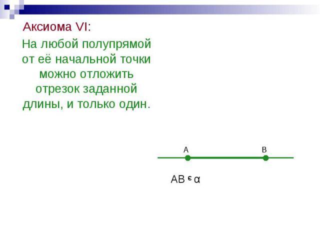 Аксиома VI: Аксиома VI: На любой полупрямой от её начальной точки можно отложить отрезок заданной длины, и только один.