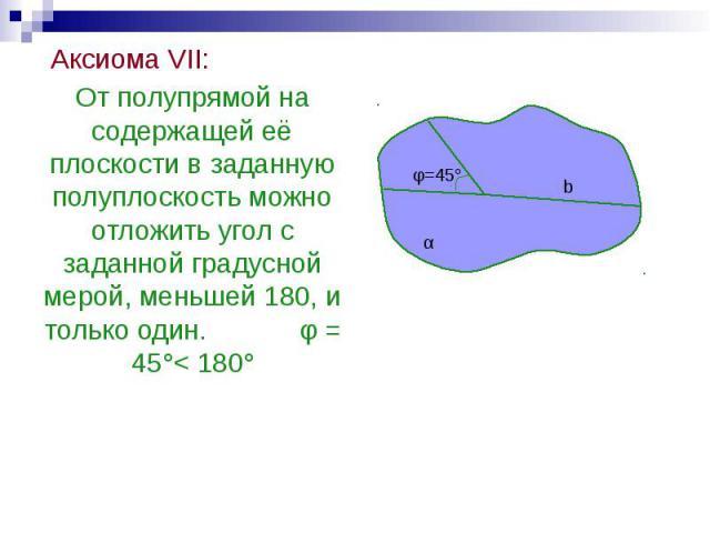 Аксиома VII: Аксиома VII: От полупрямой на содержащей её плоскости в заданную полуплоскость можно отложить угол с заданной градусной мерой, меньшей 180, и только один. φ = 45°< 180°