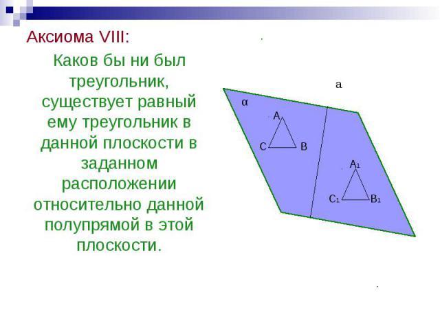 Аксиома VIII: Аксиома VIII: Каков бы ни был треугольник, существует равный ему треугольник в данной плоскости в заданном расположении относительно данной полупрямой в этой плоскости.