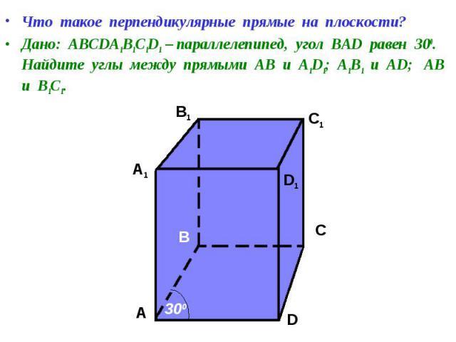 Что такое перпендикулярные прямые на плоскости? Что такое перпендикулярные прямые на плоскости? Дано: АВСDA1B1C1D1 – параллелепипед, угол ВАD равен 300. Найдите углы между прямыми АВ и А1D1; А1В1 и АD; АВ и В1С1.