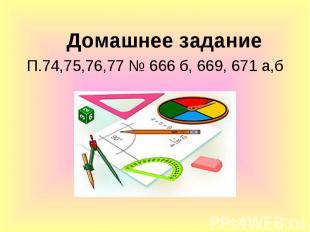 Домашнее задание Домашнее задание П.74,75,76,77 № 666 б, 669, 671 а,б