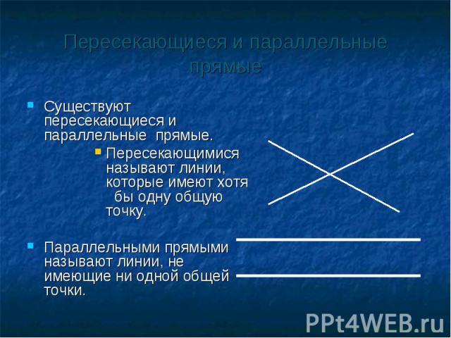 Существуют пересекающиеся и параллельные прямые. Существуют пересекающиеся и параллельные прямые. Пересекающимися называют линии, которые имеют хотя бы одну общую точку. Параллельными прямыми называют линии, не имеющие ни одной общей точки.