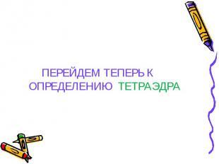 ПЕРЕЙДЕМ ТЕПЕРЬ К ОПРЕДЕЛЕНИЮ ТЕТРАЭДРА