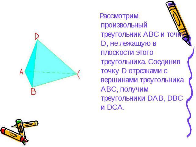 Рассмотрим произвольный треугольник АВС и точку D, не лежащую в плоскости этого треугольника. Соединив точку D отрезками с вершинами треугольника АВС, получим треугольники DAB, DBC и DCA. Рассмотрим произвольный треугольник АВС и точку D, не лежащую…