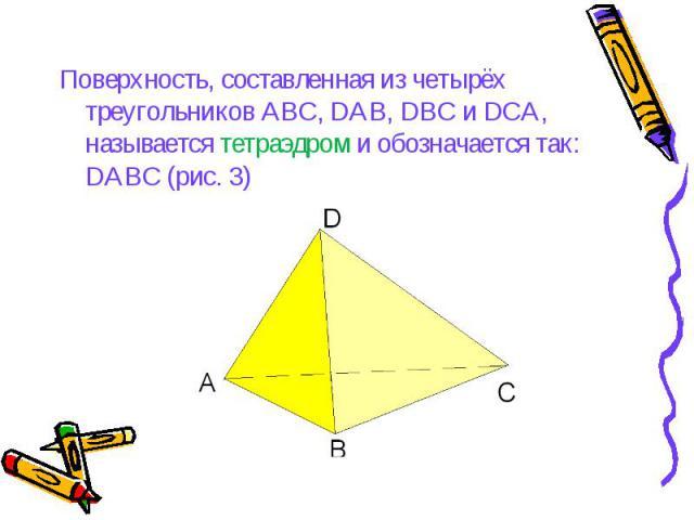 Поверхность, составленная из четырёх треугольников АВС, DAB, DBC и DCA, называется тетраэдром и обозначается так: DАBC (рис. 3) Поверхность, составленная из четырёх треугольников АВС, DAB, DBC и DCA, называется тетраэдром и обозначается так: DАBC (рис. 3)