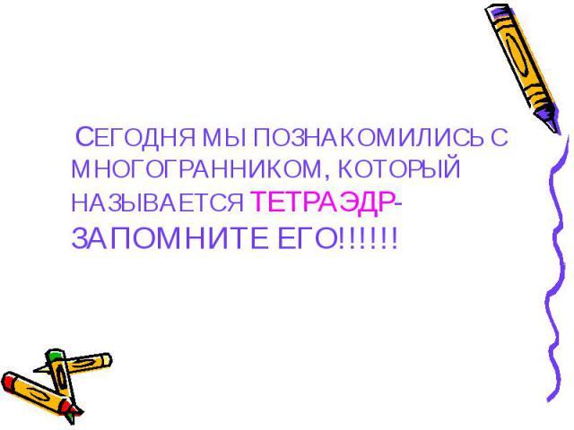СЕГОДНЯ МЫ ПОЗНАКОМИЛИСЬ С МНОГОГРАННИКОМ, КОТОРЫЙ НАЗЫВАЕТСЯ ТЕТРАЭДР- ЗАПОМНИТЕ ЕГО!!!!!! СЕГОДНЯ МЫ ПОЗНАКОМИЛИСЬ С МНОГОГРАННИКОМ, КОТОРЫЙ НАЗЫВАЕТСЯ ТЕТРАЭДР- ЗАПОМНИТЕ ЕГО!!!!!!