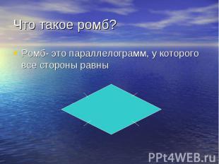 Ромб- это параллелограмм, у которого все стороны равны Ромб- это параллелограмм,