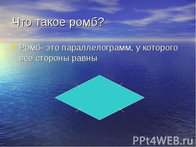 Ромб- это параллелограмм, у которого все стороны равны Ромб- это параллелограмм, у которого все стороны равны