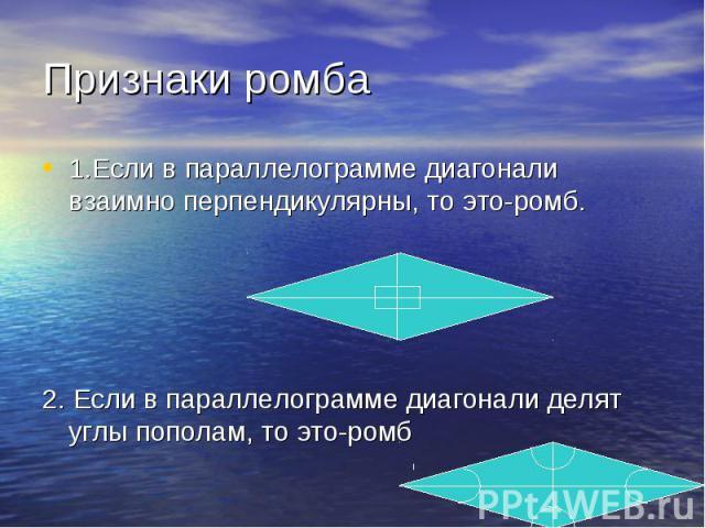 1.Если в параллелограмме диагонали взаимно перпендикулярны, то это-ромб. 1.Если в параллелограмме диагонали взаимно перпендикулярны, то это-ромб. 2. Если в параллелограмме диагонали делят углы пополам, то это-ромб