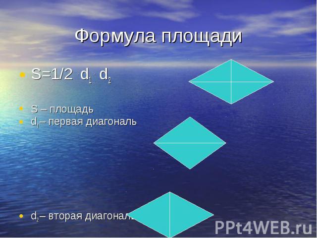 S=1/2 . d1 . d2 S=1/2 . d1 . d2 S – площадь d1 – первая диагональ d2 – вторая диагональ
