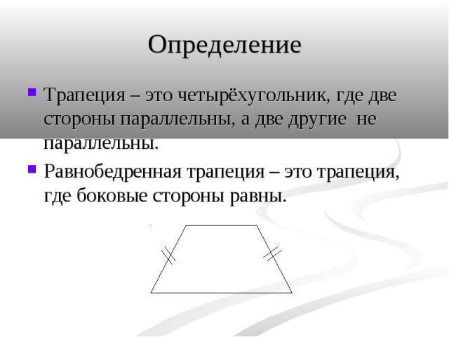 Трапеция – это четырёхугольник, где две стороны параллельны, а две другие не параллельны. Трапеция – это четырёхугольник, где две стороны параллельны, а две другие не параллельны. Равнобедренная трапеция – это трапеция, где боковые стороны равны.
