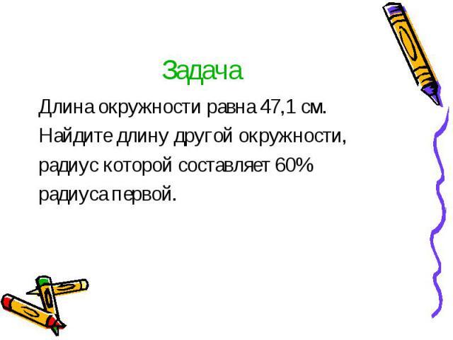 Длина окружности равна 47,1 см. Длина окружности равна 47,1 см. Найдите длину другой окружности, радиус которой составляет 60% радиуса первой.