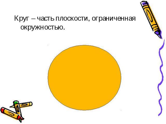 Круг – часть плоскости, ограниченная окружностью. Круг – часть плоскости, ограниченная окружностью.
