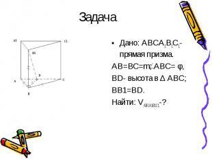 Дано: ABCA1B1C1- прямая призма. Дано: ABCA1B1C1- прямая призма. AB=BC=m; ABC= φ,