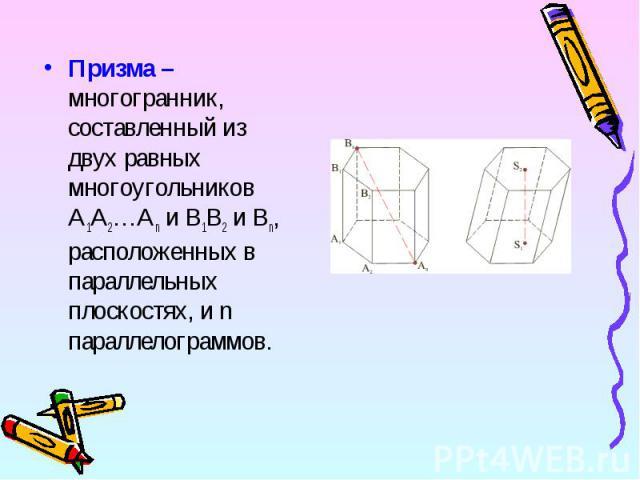 Призма – многогранник, составленный из двух равных многоугольников A1A2…An и B1B2 и Bn, расположенных в параллельных плоскостях, и n параллелограммов. Призма – многогранник, составленный из двух равных многоугольников A1A2…An и B1B2 и Bn, расположен…