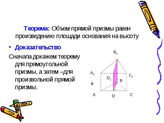 Доказательство Доказательство Сначала докажем теорему для прямоугольной призмы, а затем –для произвольной прямой призмы.