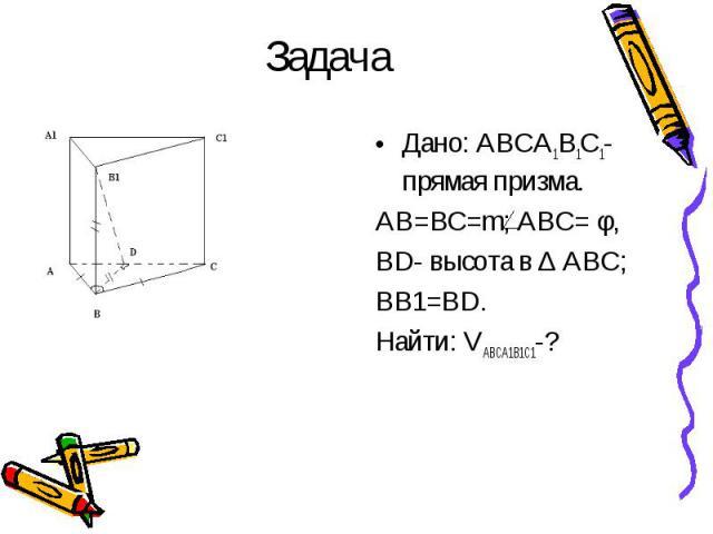 Дано: ABCA1B1C1- прямая призма. Дано: ABCA1B1C1- прямая призма. AB=BC=m; ABC= φ, BD- высота в ∆ ABC; BB1=BD. Найти: VABCA1B1C1-?