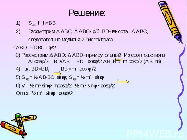 S ABC ·h, h=BB1. S ABC ·h, h=BB1. Рассмотрим ∆ ABC; ∆ ABC- р/б. BD- высота ∆ ABC, следовательно медиана и биссектриса. ABD= DBC= φ/2 3) Рассмотрим ∆ ABD; ∆ ABD- прямоугольный. Из соотношения в ∆: cosφ/2 = BD/AB BD= cosφ/2 AB, BD=m cosφ/2 (AB=m) 4) Т…