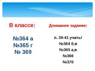 В классе: №364 а №365 г № 369 Домашнее задание: п. 39-41 учить! №364 б,в №365 а,