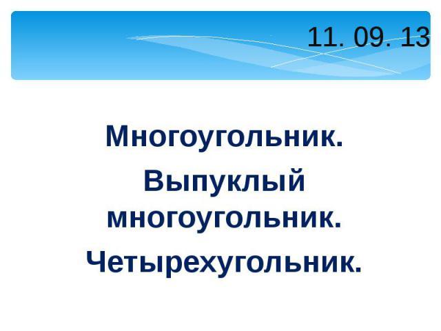 11. 09. 13 Многоугольник. Выпуклый многоугольник. Четырехугольник.