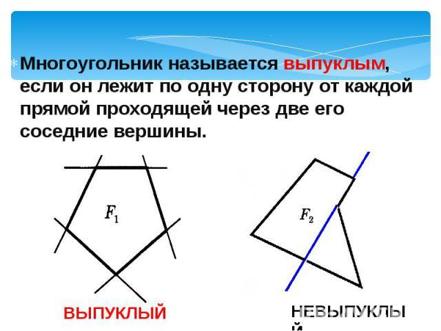 Многоугольник называется выпуклым, если он лежит по одну сторону от каждой прямой проходящей через две его соседние вершины. Многоугольник называется выпуклым, если он лежит по одну сторону от каждой прямой проходящей через две его соседние вершины.