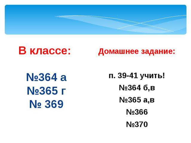 В классе: №364 а №365 г № 369 Домашнее задание: п. 39-41 учить! №364 б,в №365 а,в №366 №370
