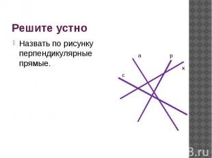 Решите устно Назвать по рисунку перпендикулярные прямые.