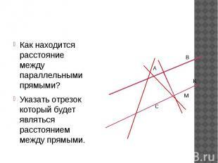 Как находится расстояние между параллельными прямыми? Указать отрезок который бу